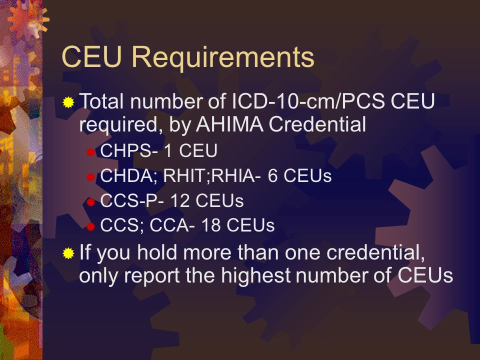 CEU Requirements Total number of ICD-10-cm/PCS CEU required, by AHIMA Credential. CHPS- 1 CEU. CHDA; RHIT;RHIA- 6 CEUs.