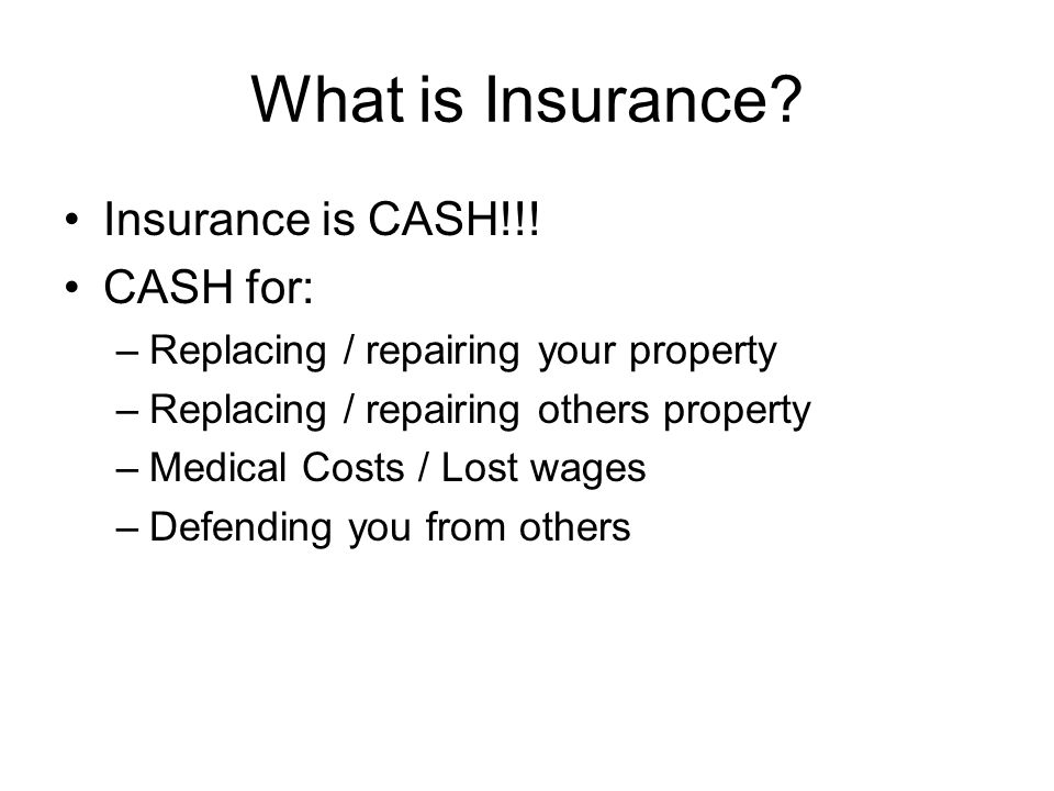 What is Insurance Insurance is CASH!!! CASH for: