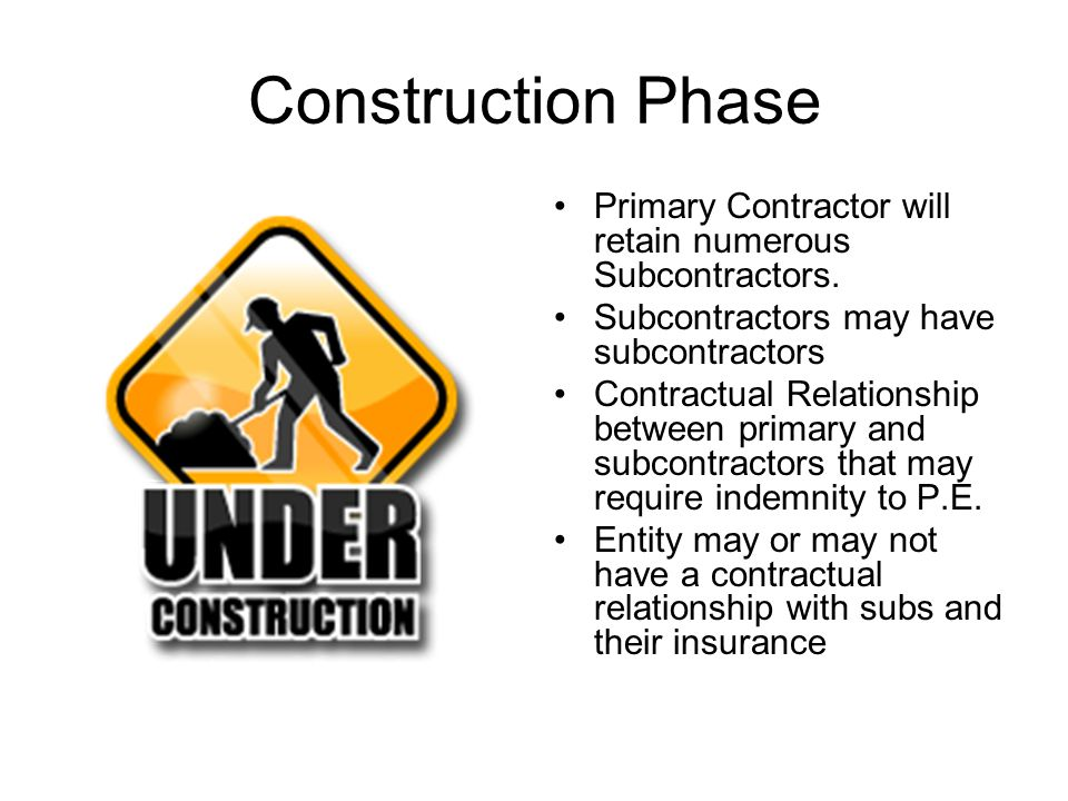 Construction Phase Primary Contractor will retain numerous Subcontractors. Subcontractors may have subcontractors.