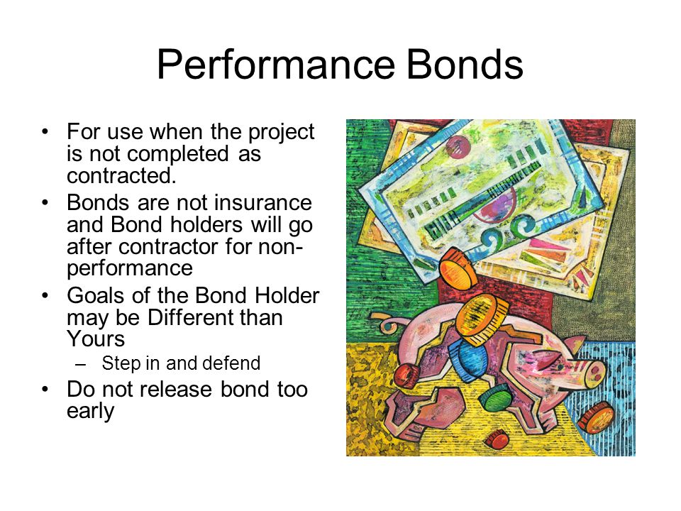 Performance Bonds For use when the project is not completed as contracted.