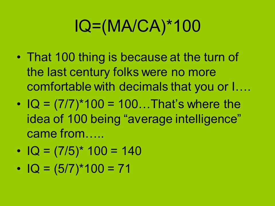 IQ=(MA/CA)*100 That 100 thing is because at the turn of the last century folks were no more comfortable with decimals that you or I….