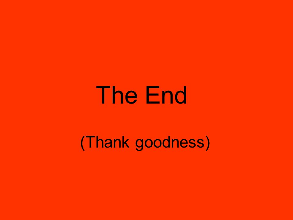 The End (Thank goodness)