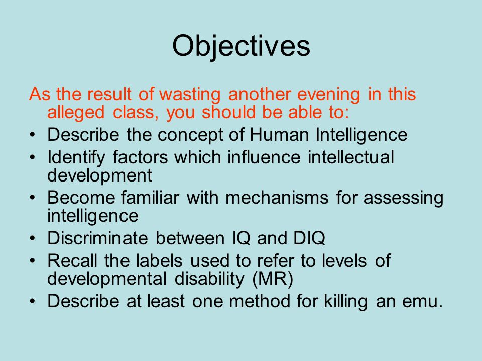 Objectives As the result of wasting another evening in this alleged class, you should be able to: Describe the concept of Human Intelligence.