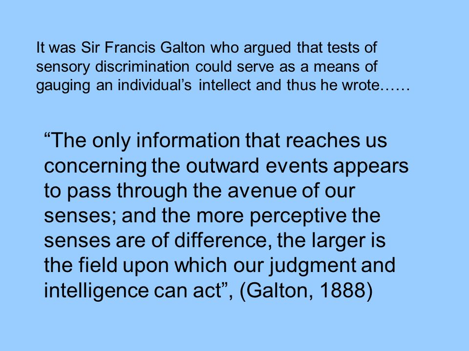 It was Sir Francis Galton who argued that tests of sensory discrimination could serve as a means of gauging an individual's intellect and thus he wrote……