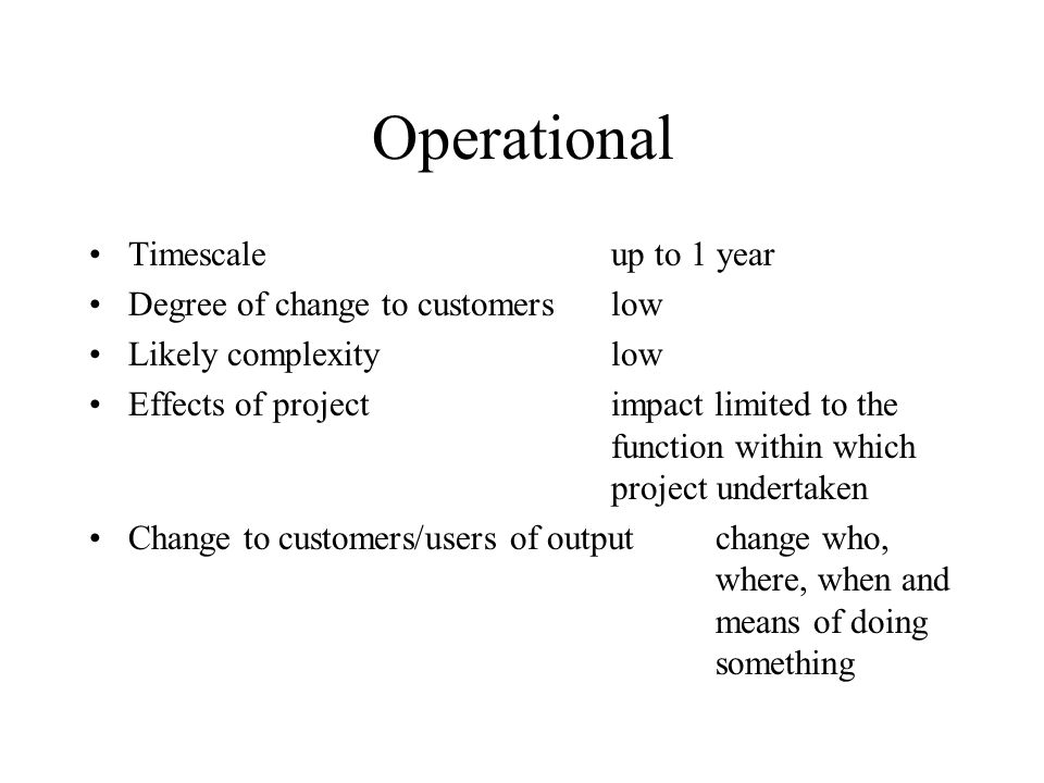 Operational Timescale up to 1 year Degree of change to customers low