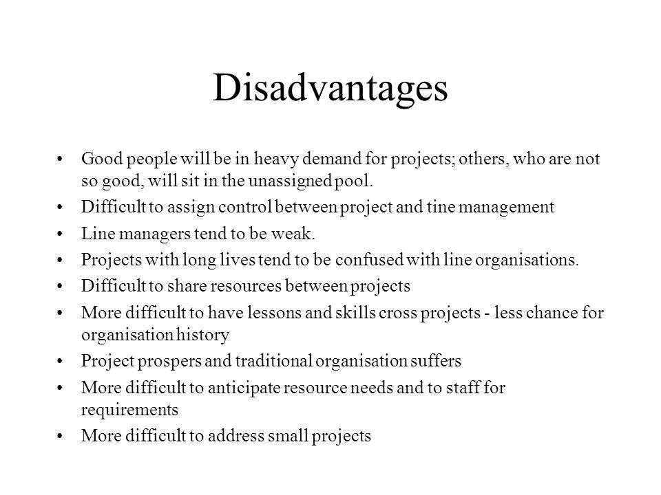 Disadvantages Good people will be in heavy demand for projects; others, who are not so good, will sit in the unassigned pool.