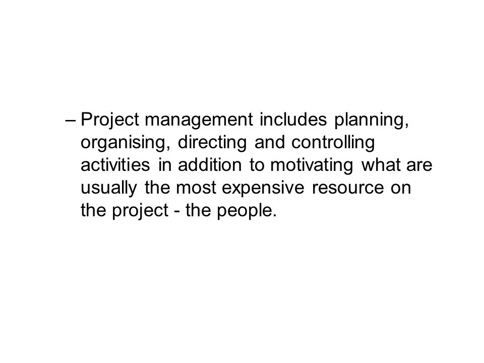 Project management includes planning, organising, directing and controlling activities in addition to motivating what are usually the most expensive resource on the project - the people.