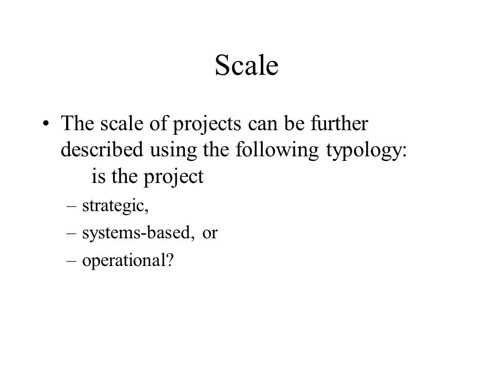 Scale The scale of projects can be further described using the following typology: is the project.