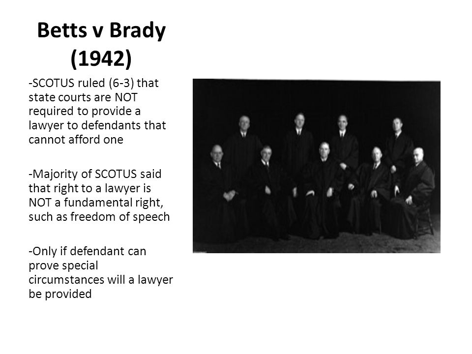 Betts v Brady (1942) -SCOTUS ruled (6-3) that state courts are NOT required to provide a lawyer to defendants that cannot afford one.