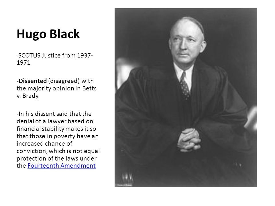 Hugo Black -SCOTUS Justice from 1937-1971. -Dissented (disagreed) with the majority opinion in Betts v. Brady.