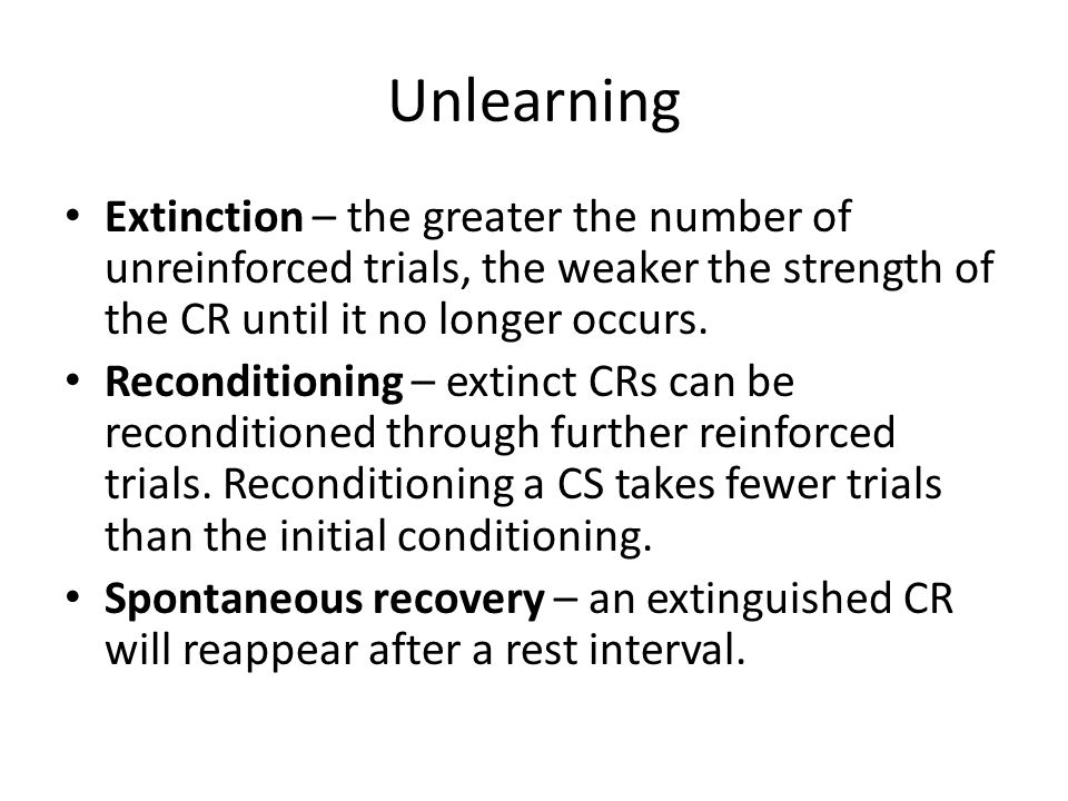 Unlearning Extinction – the greater the number of unreinforced trials, the weaker the strength of the CR until it no longer occurs.
