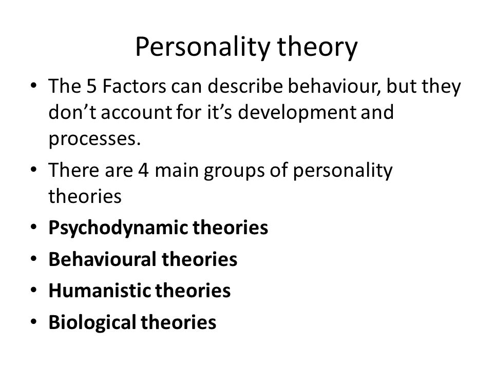 Personality theory The 5 Factors can describe behaviour, but they don't account for it's development and processes.