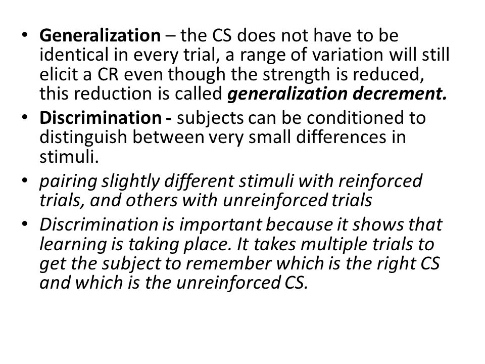 Generalization – the CS does not have to be identical in every trial, a range of variation will still elicit a CR even though the strength is reduced, this reduction is called generalization decrement.