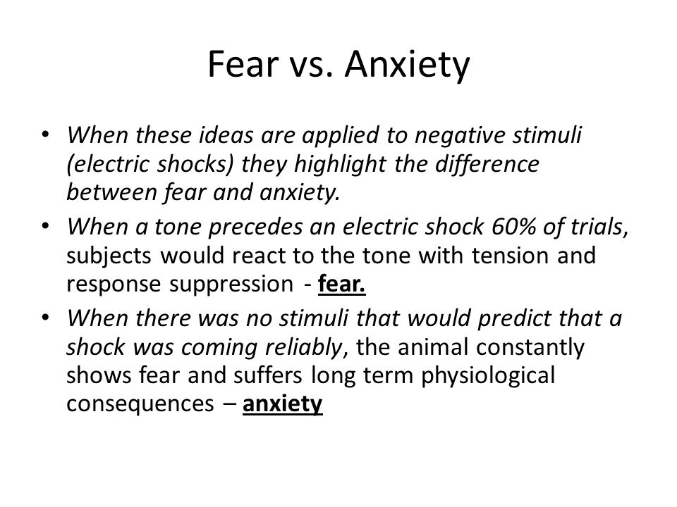 Fear vs. Anxiety When these ideas are applied to negative stimuli (electric shocks) they highlight the difference between fear and anxiety.