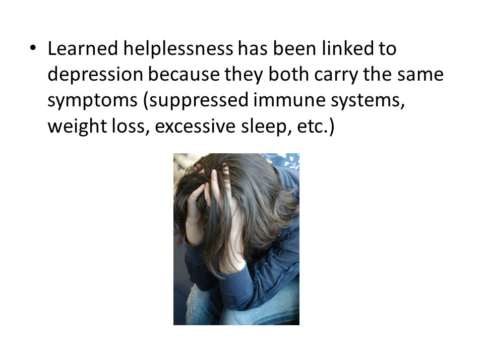 Learned helplessness has been linked to depression because they both carry the same symptoms (suppressed immune systems, weight loss, excessive sleep, etc.)