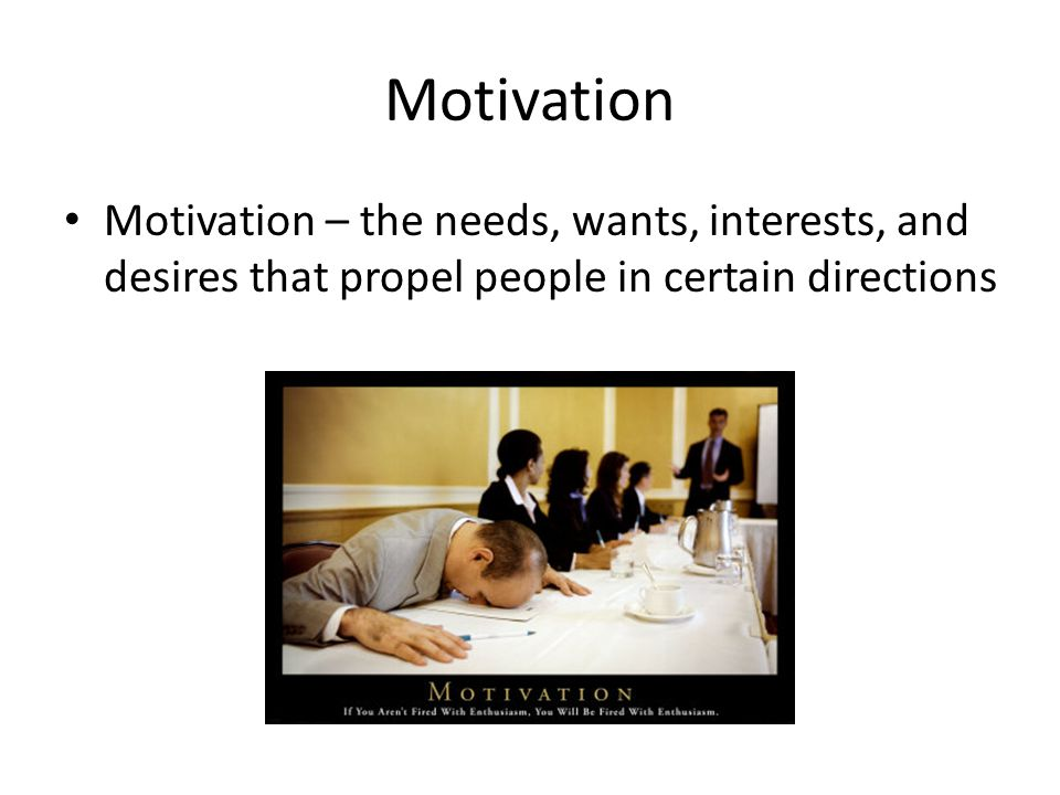 Motivation Motivation – the needs, wants, interests, and desires that propel people in certain directions.