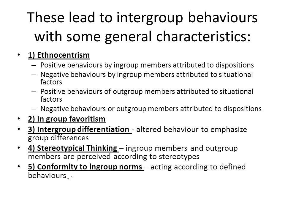 These lead to intergroup behaviours with some general characteristics: