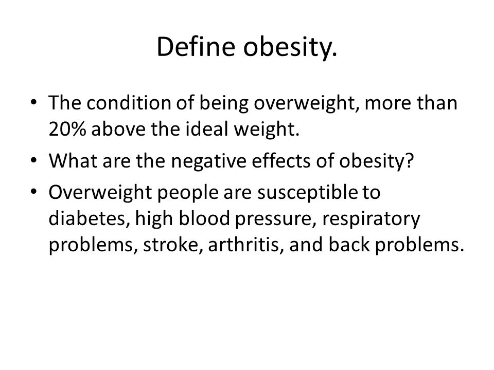 Define obesity. The condition of being overweight, more than 20% above the ideal weight. What are the negative effects of obesity