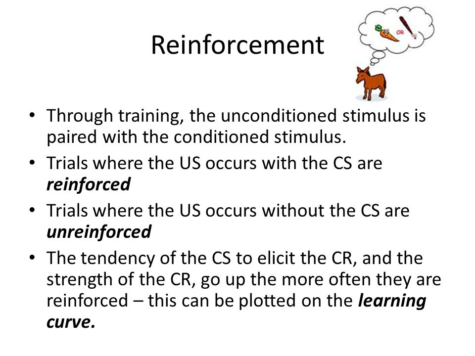 Reinforcement Through training, the unconditioned stimulus is paired with the conditioned stimulus.