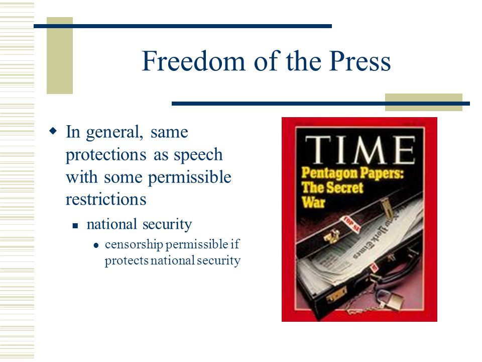 Freedom of the Press In general, same protections as speech with some permissible restrictions. national security.