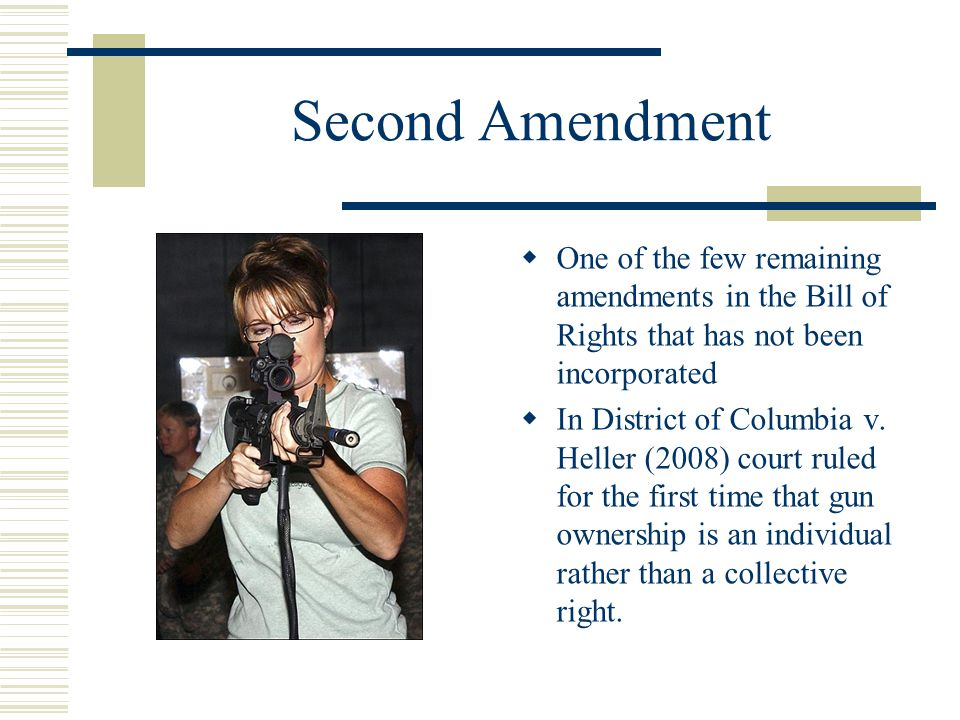 Second Amendment One of the few remaining amendments in the Bill of Rights that has not been incorporated.