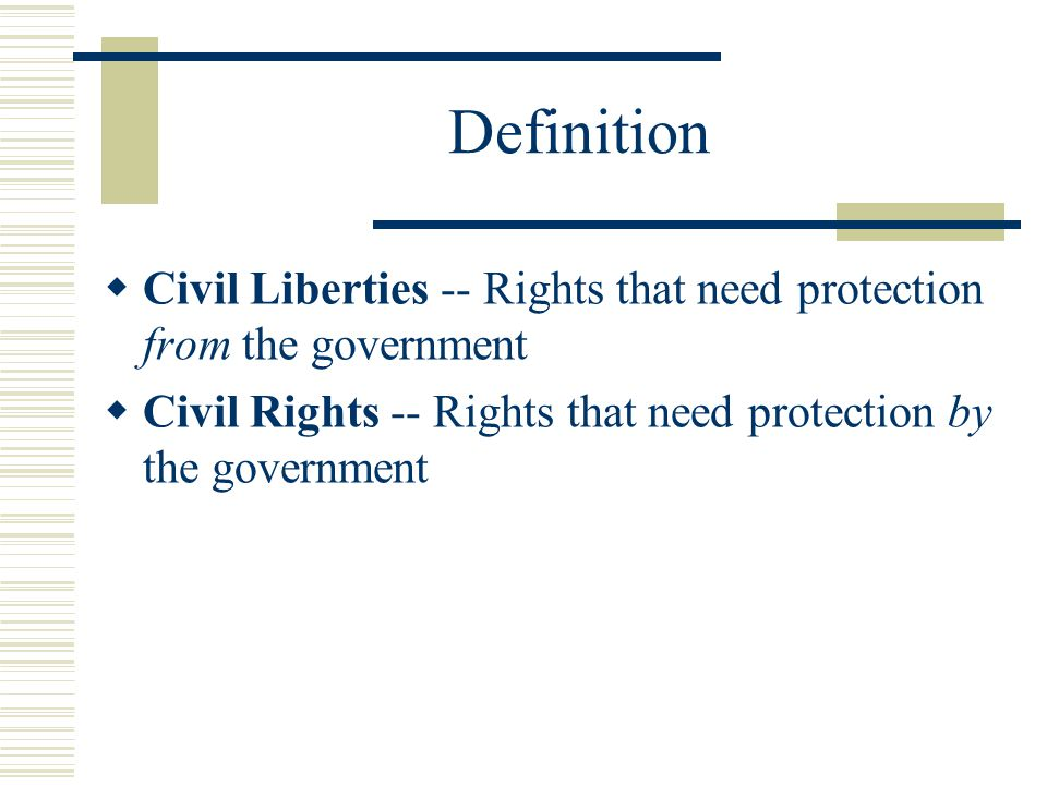Definition Civil Liberties -- Rights that need protection from the government.