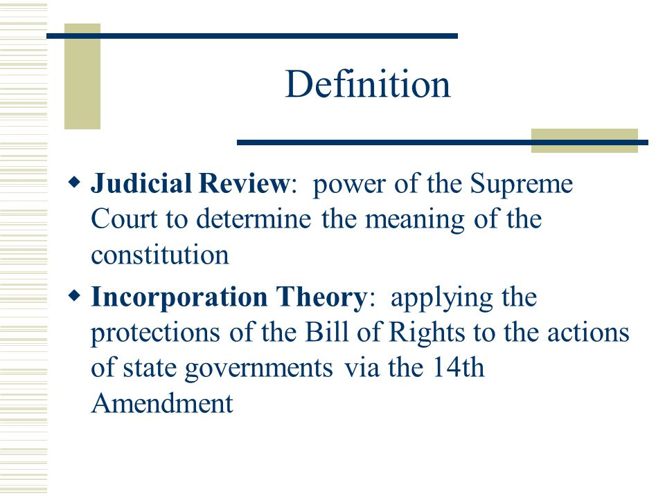 Definition Judicial Review: power of the Supreme Court to determine the meaning of the constitution.