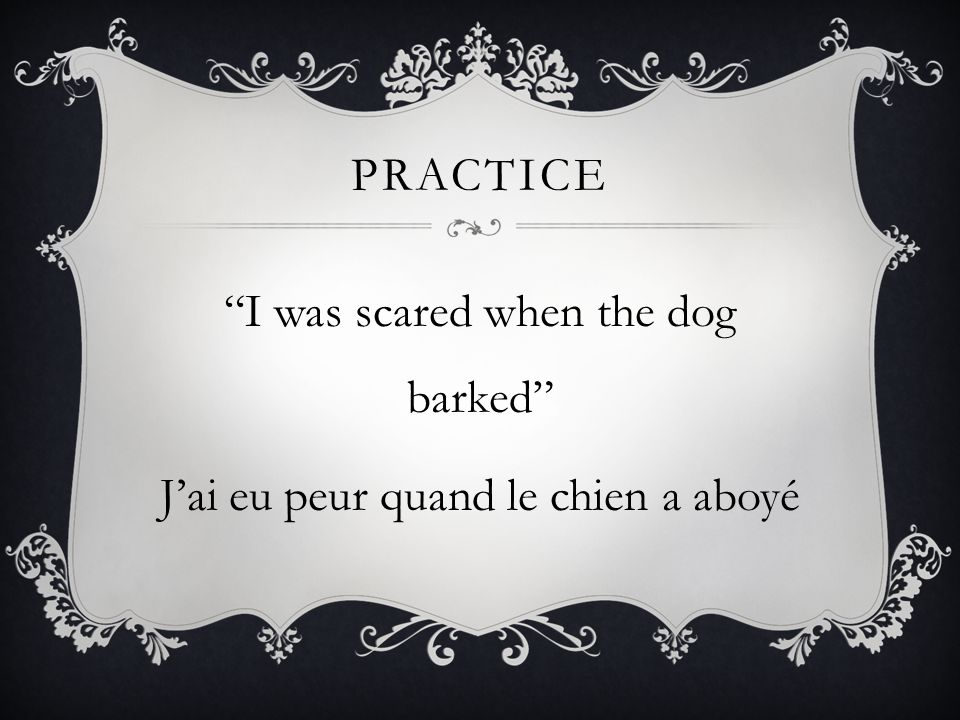 I was scared when the dog barked J'ai eu peur quand le chien a aboyé
