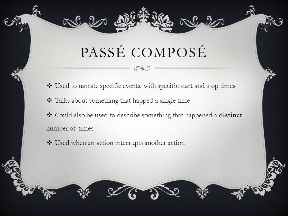 PassÉ composÉ Used to narrate specific events, with specific start and stop times. Talks about something that happed a single time.
