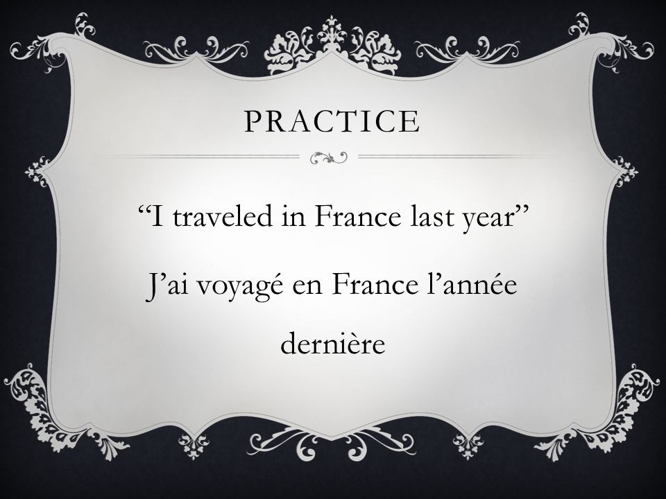 practice I traveled in France last year J'ai voyagé en France l'année dernière