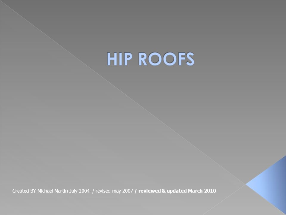 HIP ROOFS Created BY Michael Martin July 2004 / revised may 2007 / reviewed & updated March 2010