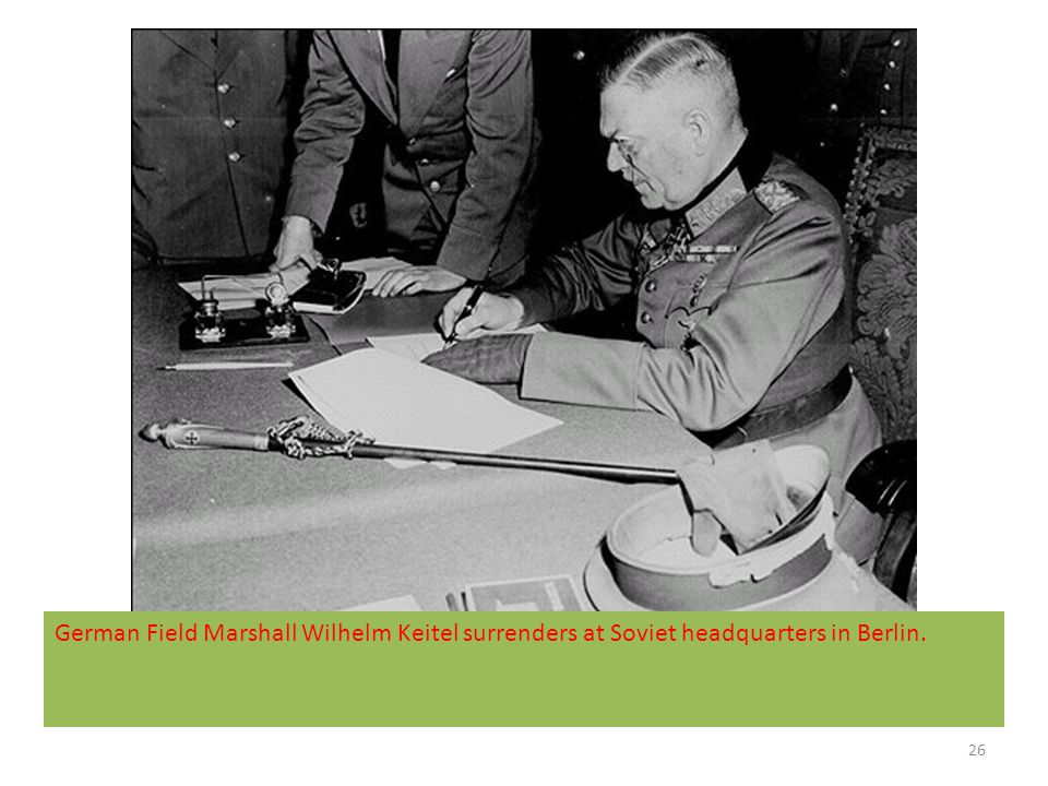 German Field Marshall Wilhelm Keitel surrenders at Soviet headquarters in Berlin.