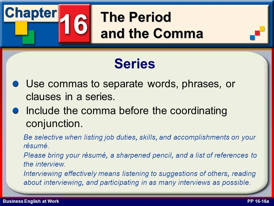 Series Use commas to separate words, phrases, or clauses in a series.