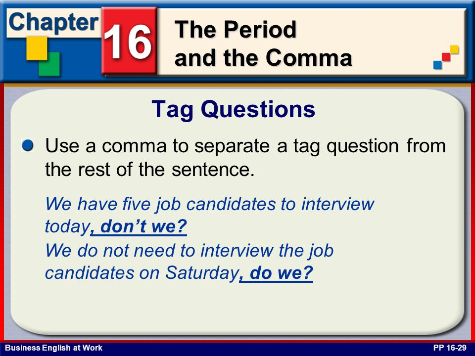Tag Questions Use a comma to separate a tag question from the rest of the sentence. We have five job candidates to interview today, don't we