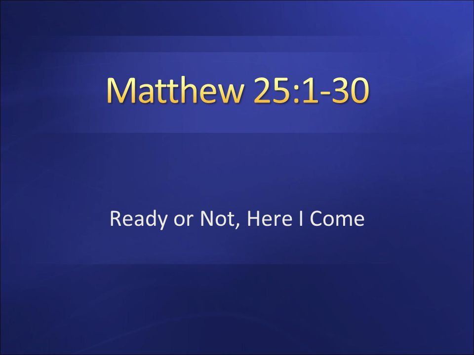 Matthew 25:1-30 Ready or Not, Here I Come