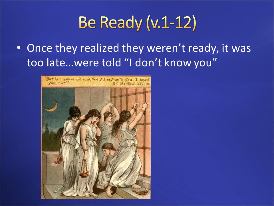 Be Ready (v.1-12) Once they realized they weren't ready, it was too late…were told I don't know you