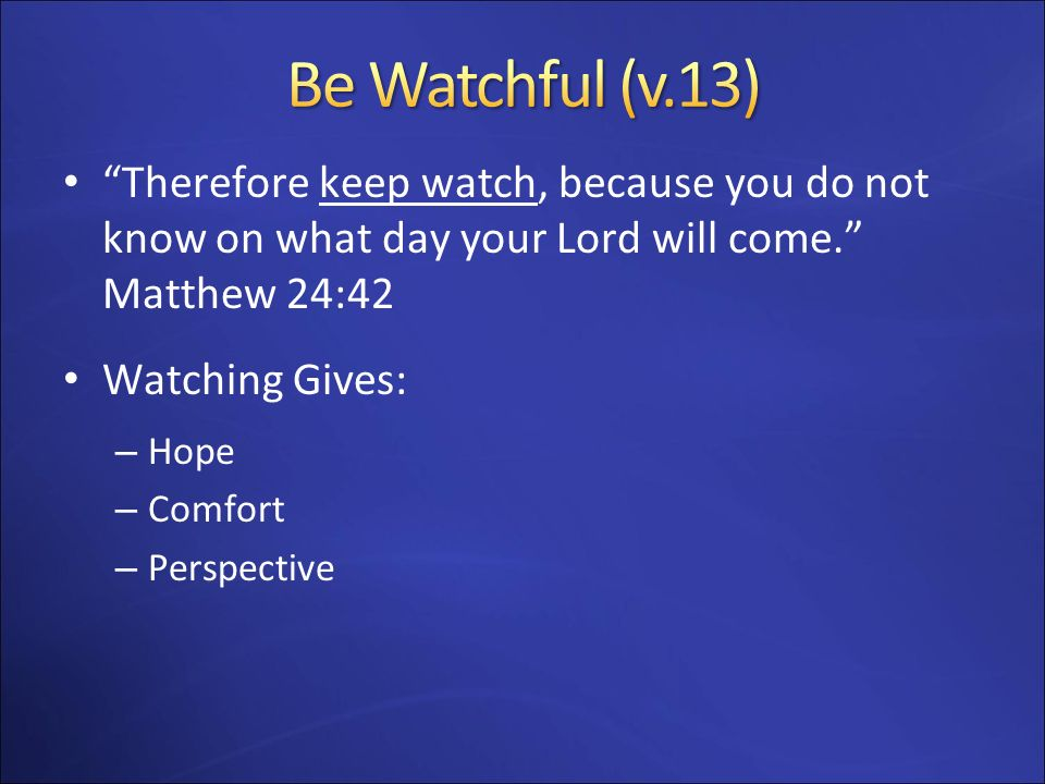 Be Watchful (v.13) Therefore keep watch, because you do not know on what day your Lord will come. Matthew 24:42.
