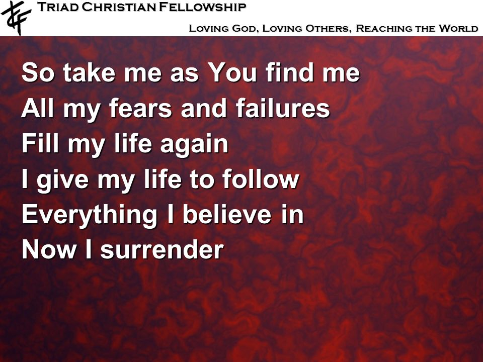 So take me as You find me All my fears and failures. Fill my life again. I give my life to follow.