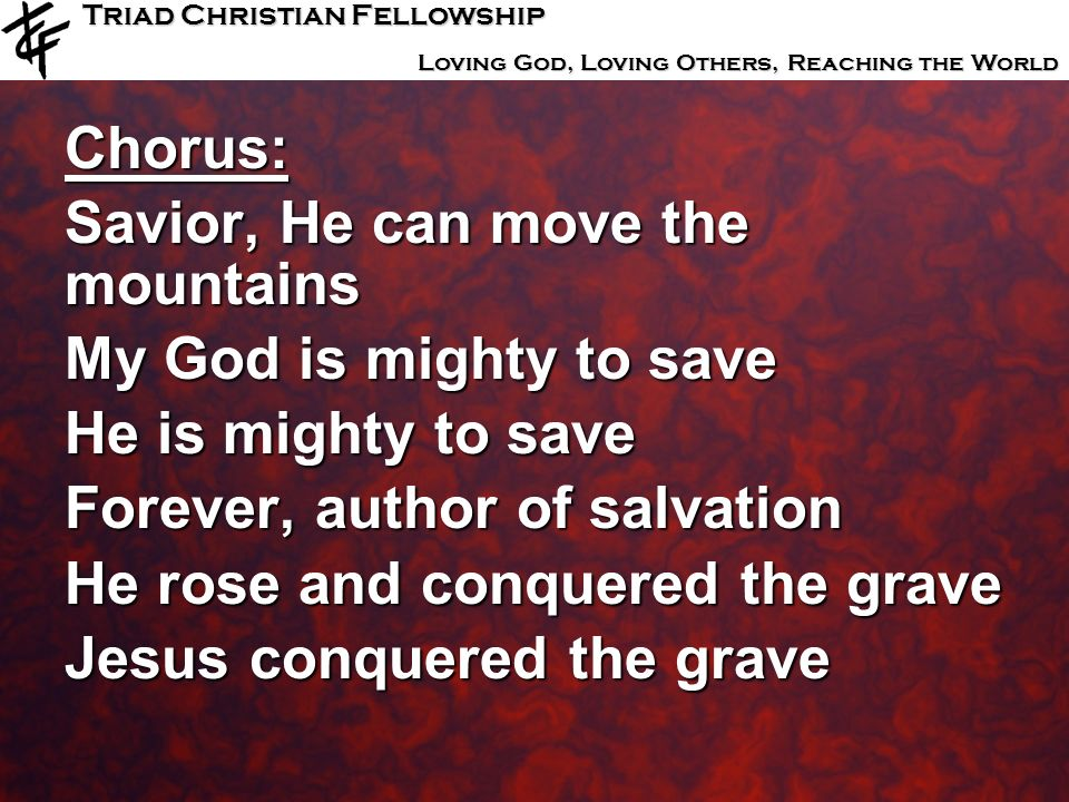 Chorus: Savior, He can move the mountains. My God is mighty to save. He is mighty to save. Forever, author of salvation.