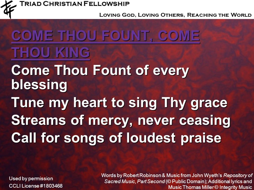 COME THOU FOUNT, COME THOU KING Come Thou Fount of every blessing