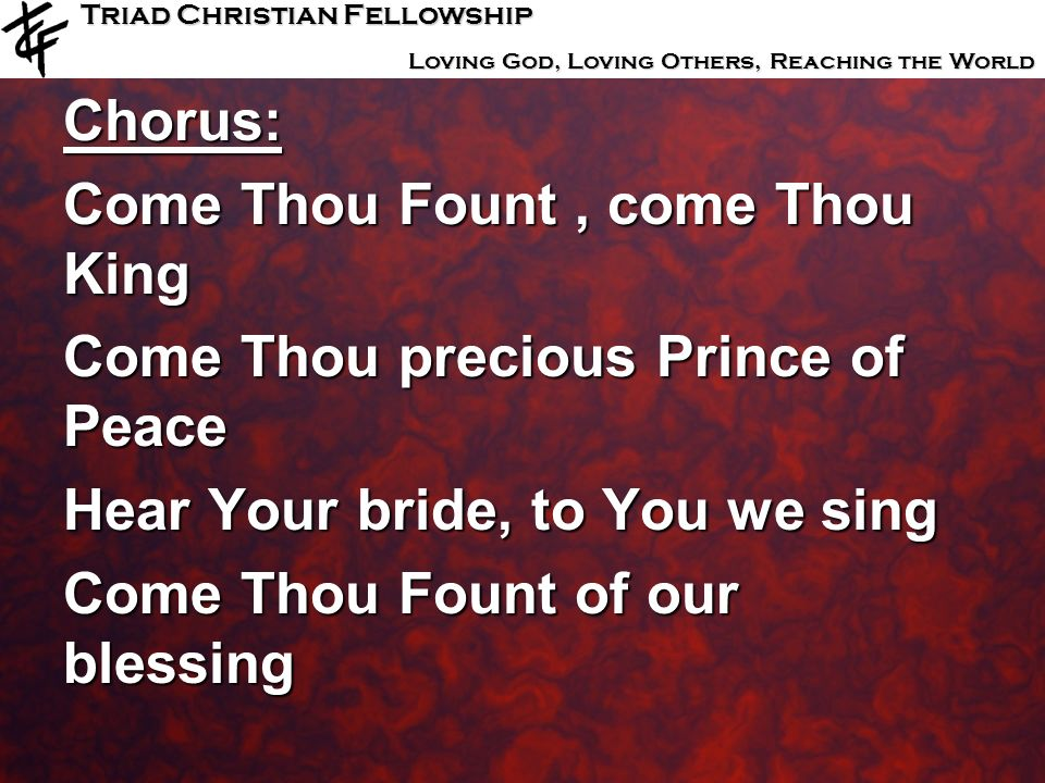 Chorus: Come Thou Fount , come Thou King. Come Thou precious Prince of Peace. Hear Your bride, to You we sing.