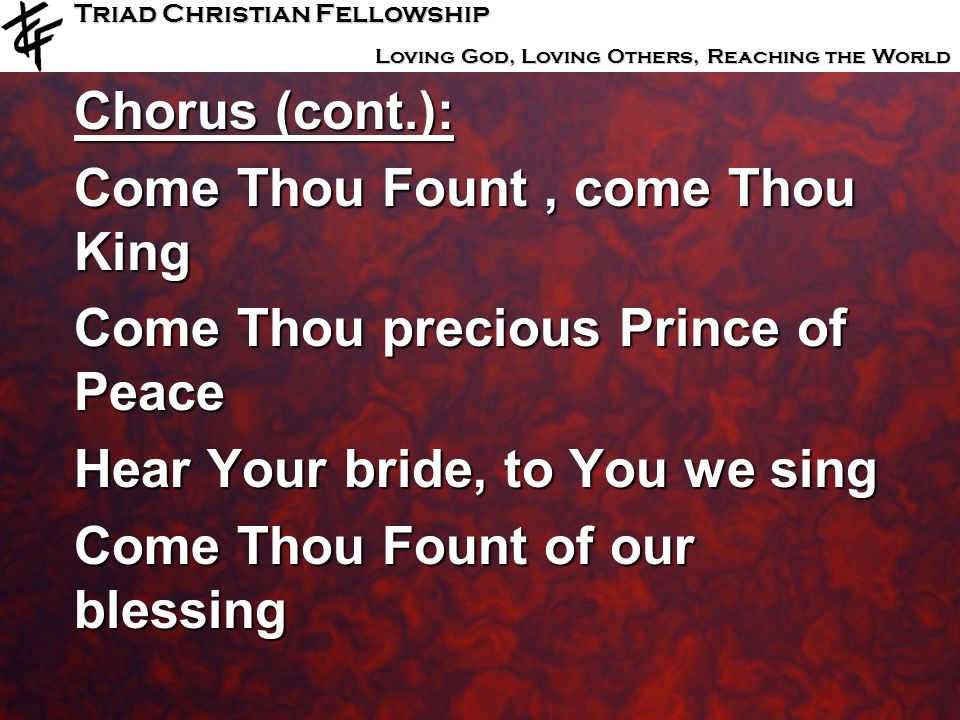 Chorus (cont.): Come Thou Fount , come Thou King. Come Thou precious Prince of Peace. Hear Your bride, to You we sing.