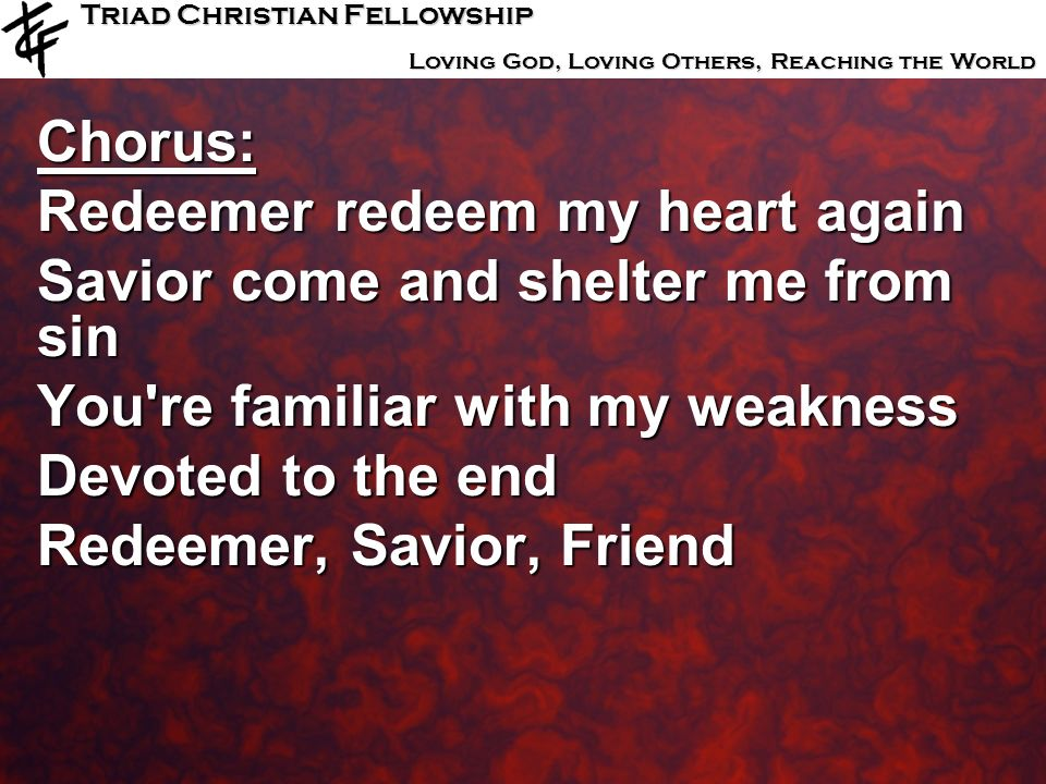 Chorus: Redeemer redeem my heart again. Savior come and shelter me from sin. You re familiar with my weakness.