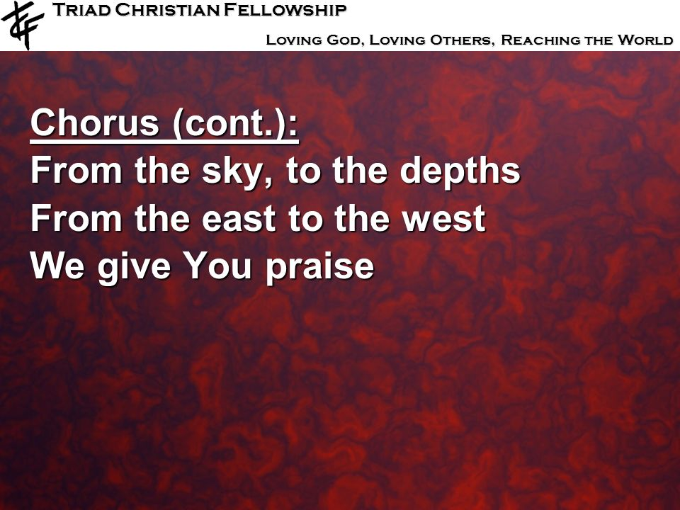 Chorus (cont.): From the sky, to the depths From the east to the west We give You praise