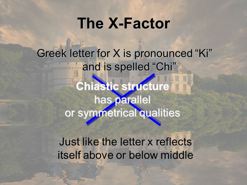 The X-Factor Greek letter for X is pronounced Ki and is spelled Chi Chiastic structure. has parallel.
