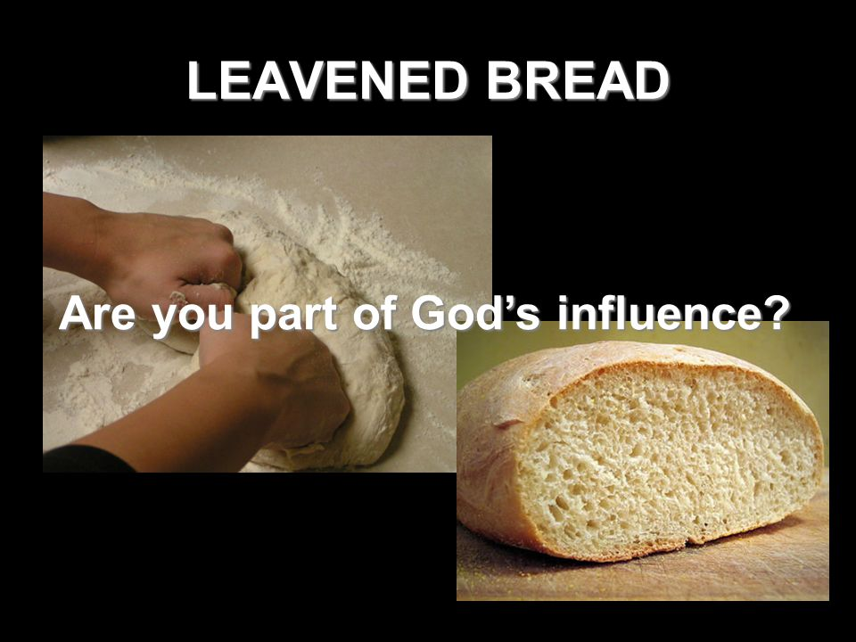 LEAVENED BREAD Are you part of God's influence