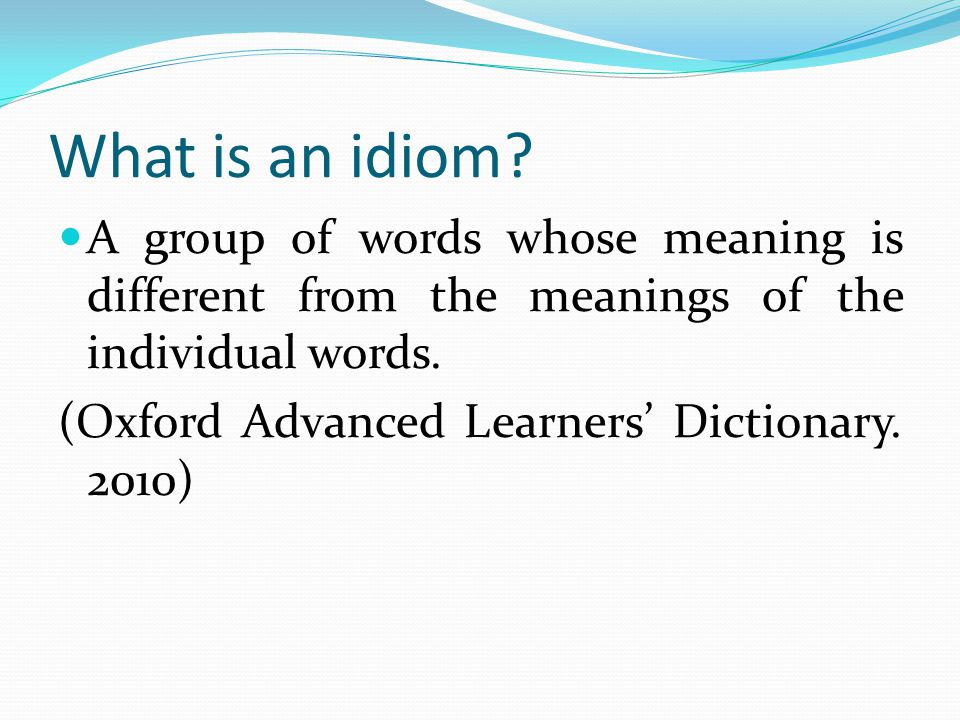 What is an idiom A group of words whose meaning is different from the meanings of the individual words.