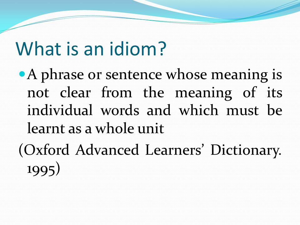 What is an idiom A phrase or sentence whose meaning is not clear from the meaning of its individual words and which must be learnt as a whole unit.