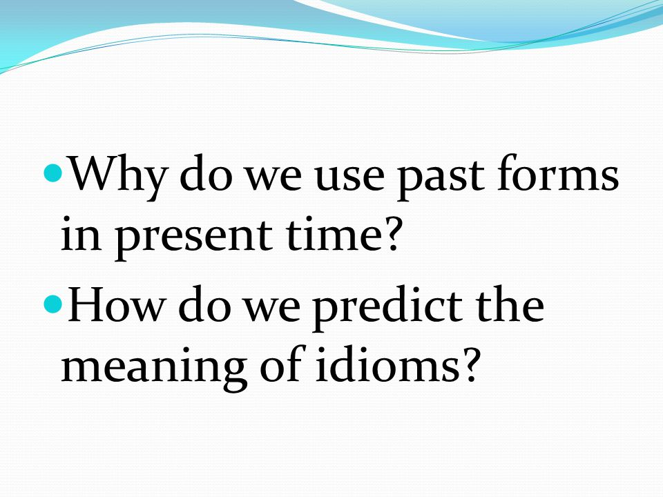 Why do we use past forms in present time