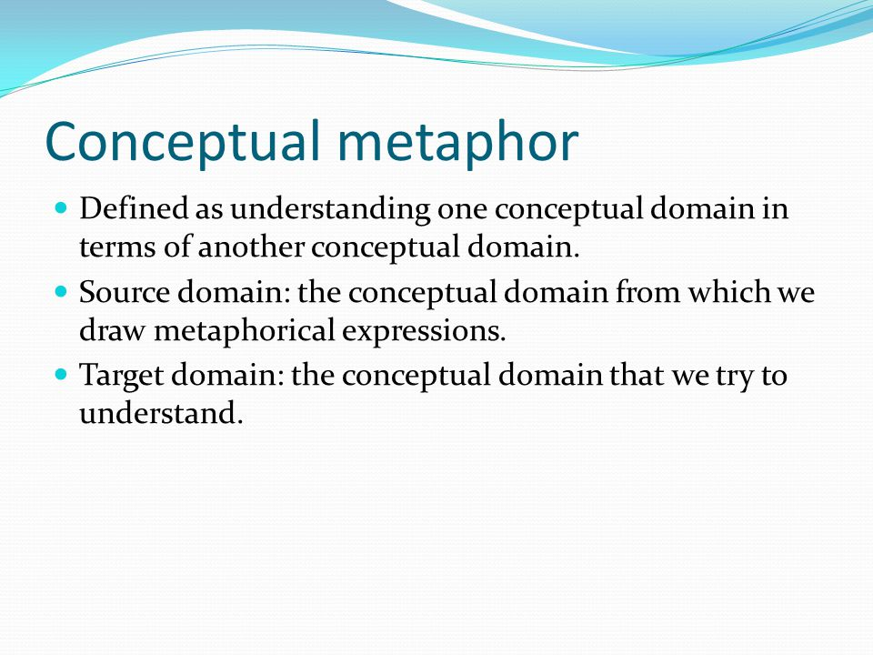 Conceptual metaphor Defined as understanding one conceptual domain in terms of another conceptual domain.